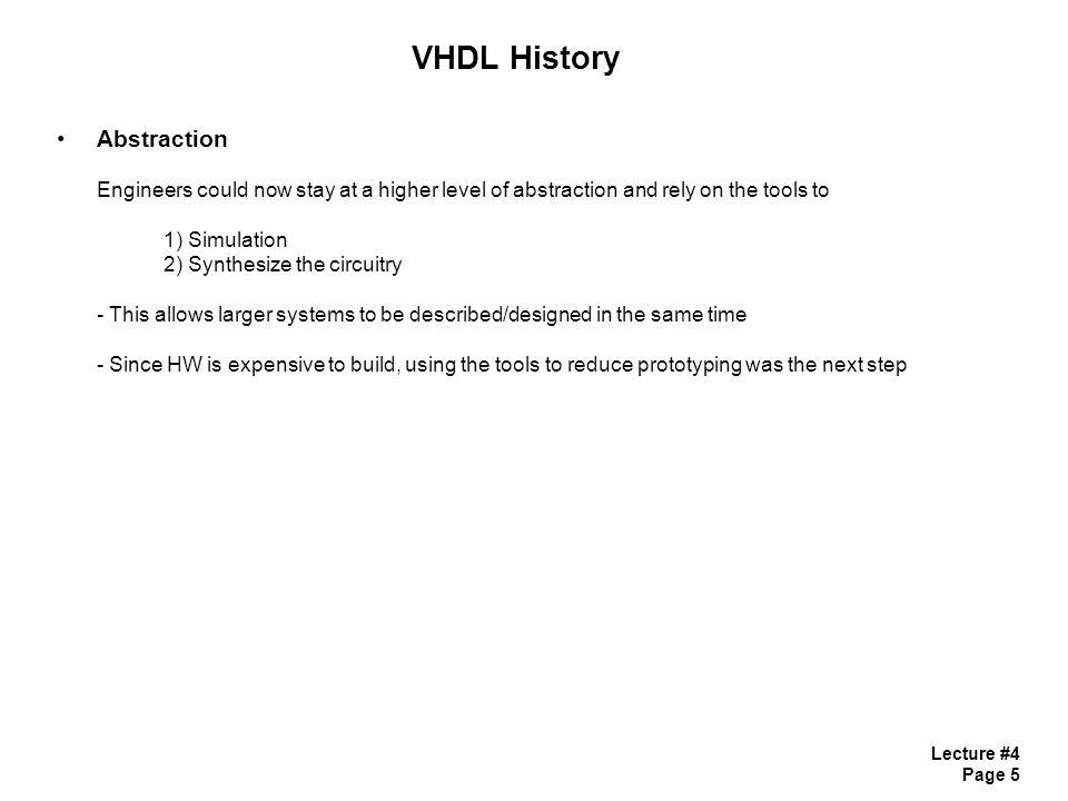 Lecture #4 Page 5 VHDL History Abstraction Engineers could now stay at a higher level of abstraction and rely on the tools to 1) Simulation 2) Synthes