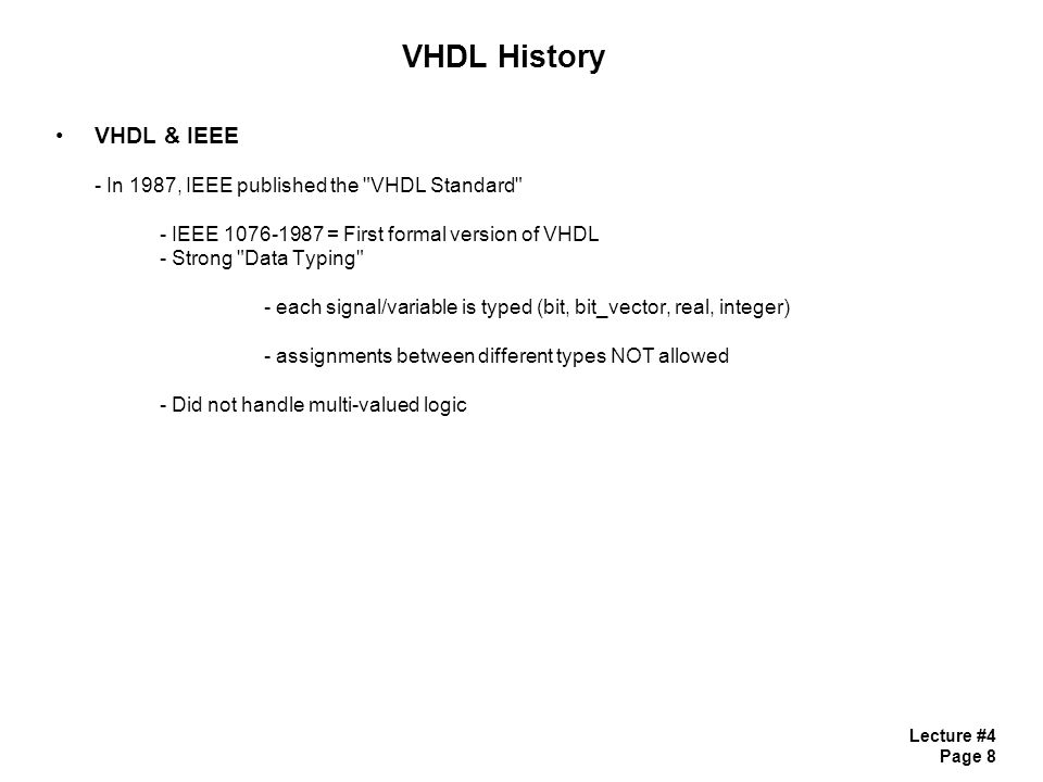 Lecture #4 Page 8 VHDL History VHDL & IEEE - In 1987, IEEE published the VHDL Standard - IEEE 1076-1987 = First formal version of VHDL - Strong Data Typing - each signal/variable is typed (bit, bit_vector, real, integer) - assignments between different types NOT allowed - Did not handle multi-valued logic