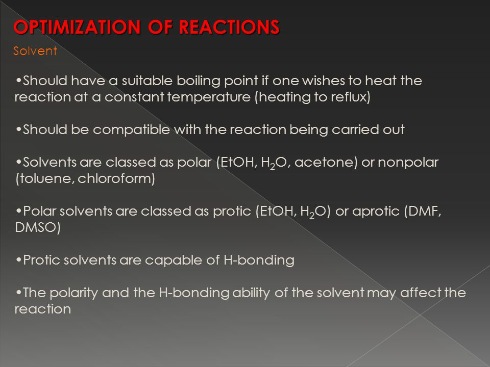 OPTIMIZATION OF REACTIONS Should have a suitable boiling point if one wishes to heat the reaction at a constant temperature (heating to reflux) Should be compatible with the reaction being carried out Solvents are classed as polar (EtOH, H 2 O, acetone) or nonpolar (toluene, chloroform) Polar solvents are classed as protic (EtOH, H 2 O) or aprotic (DMF, DMSO) Protic solvents are capable of H-bonding The polarity and the H-bonding ability of the solvent may affect the reaction Solvent