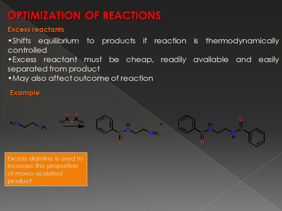 Shifts equilibrium to products if reaction is thermodynamically controlled Excess reactant must be cheap, readily available and easily separated from product May also affect outcome of reaction Excess diamine is used to increase the proportion of mono-acylated product OPTIMIZATION OF REACTIONS Example Excess reactants
