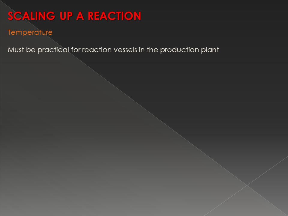 Temperature Must be practical for reaction vessels in the production plant SCALING UP A REACTION