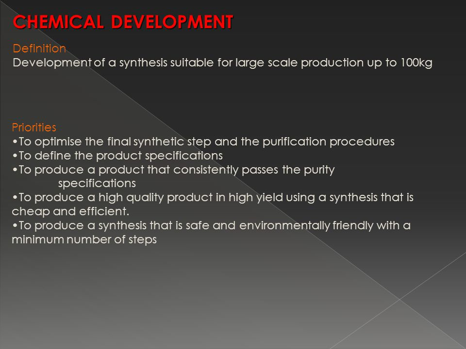 Definition Development of a synthesis suitable for large scale production up to 100kg CHEMICAL DEVELOPMENT Priorities To optimise the final synthetic step and the purification procedures To define the product specifications To produce a product that consistently passes the purity specifications To produce a high quality product in high yield using a synthesis that is cheap and efficient.