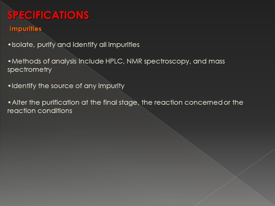 Isolate, purify and identify all impurities Methods of analysis include HPLC, NMR spectroscopy, and mass spectrometry Identify the source of any impurity Alter the purification at the final stage, the reaction concerned or the reaction conditions SPECIFICATIONS Impurities Impurities