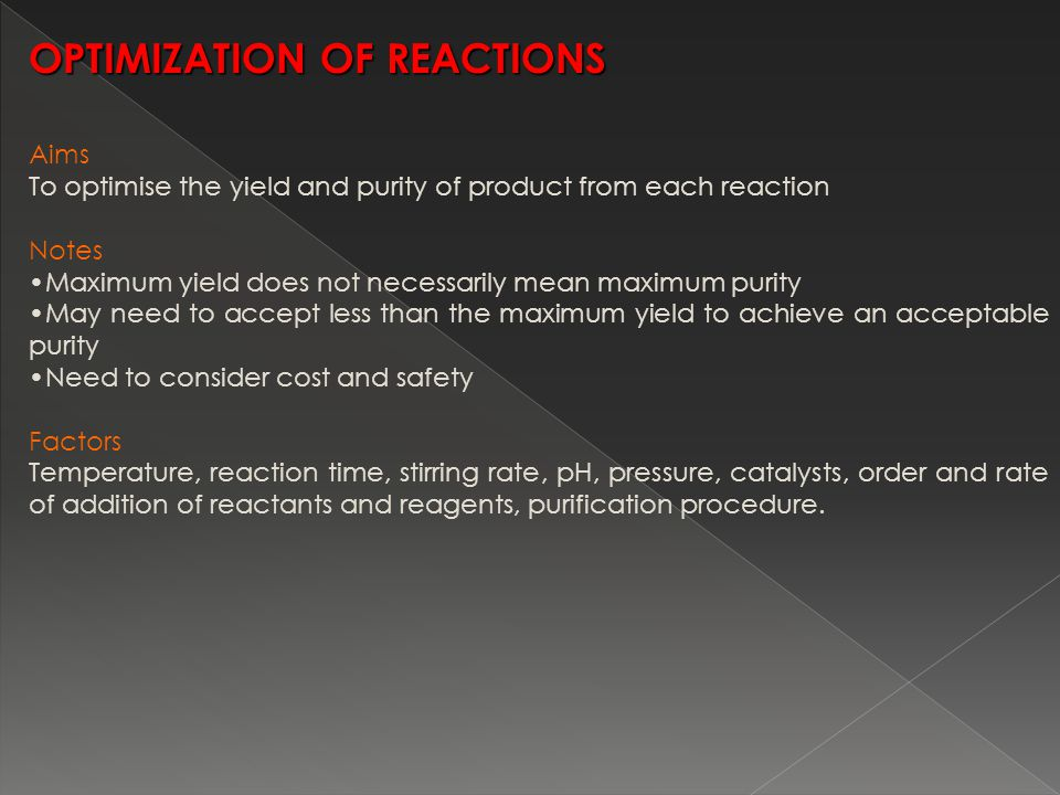 Aims To optimise the yield and purity of product from each reaction Notes Maximum yield does not necessarily mean maximum purity May need to accept less than the maximum yield to achieve an acceptable purity Need to consider cost and safety Factors Temperature, reaction time, stirring rate, pH, pressure, catalysts, order and rate of addition of reactants and reagents, purification procedure.