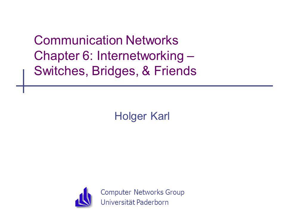 Computer Networks Group Universität Paderborn Communication Networks Chapter 6: Internetworking – Switches, Bridges, & Friends Holger Karl