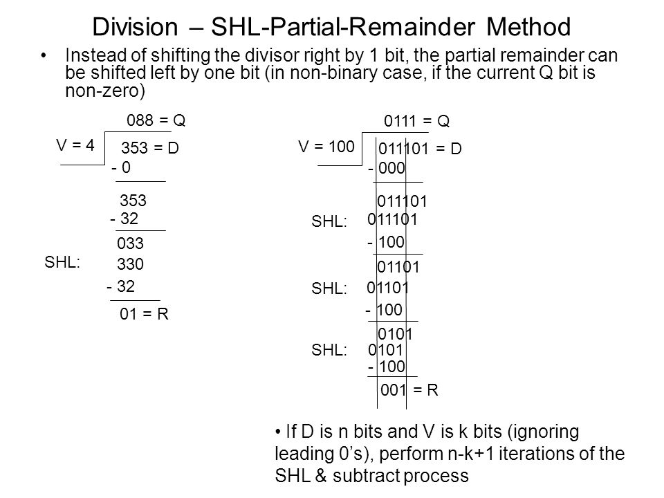 Division – SHL-Partial-Remainder Method Instead of shifting the divisor right by 1 bit, the partial remainder can be shifted left by one bit (in non-binary case, if the current Q bit is non-zero) 353 = D V = 4 088 = Q - 0 353 - 32 033 - 32 01 = R 330 SHL: 011101 = D V = 100 0111 = Q - 000 011101 - 100 01101 001 = R 01101 SHL: 011101 SHL: - 100 0101 SHL: - 100 If D is n bits and V is k bits (ignoring leading 0's), perform n-k+1 iterations of the SHL & subtract process