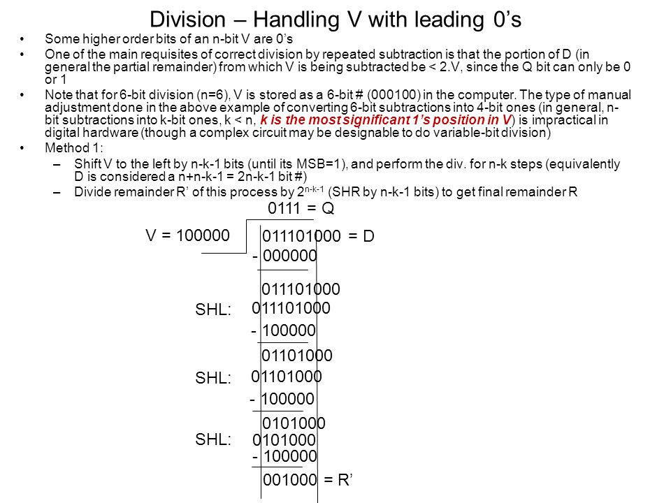 Division – Handling V with leading 0's Some higher order bits of an n-bit V are 0's One of the main requisites of correct division by repeated subtraction is that the portion of D (in general the partial remainder) from which V is being subtracted be < 2.V, since the Q bit can only be 0 or 1 Note that for 6-bit division (n=6), V is stored as a 6-bit # (000100) in the computer.