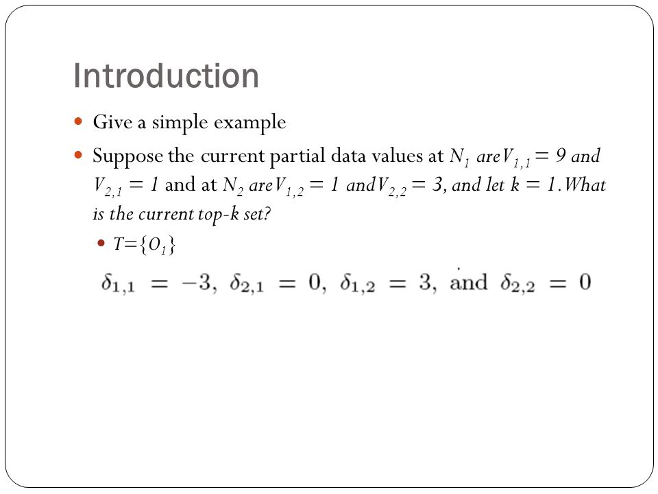 Introduction Give a simple example Suppose the current partial data values at N 1 are V 1,1 = 9 and V 2,1 = 1 and at N 2 are V 1,2 = 1 and V 2,2 = 3, and let k = 1.What is the current top-k set.