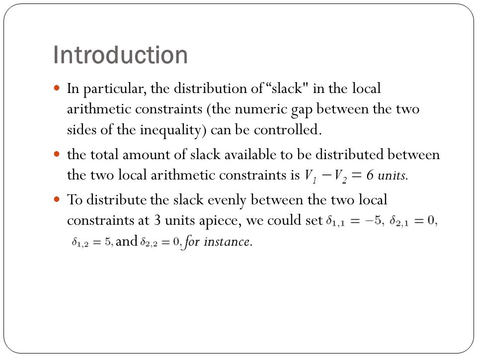 Introduction In particular, the distribution of slack in the local arithmetic constraints (the numeric gap between the two sides of the inequality) can be controlled.