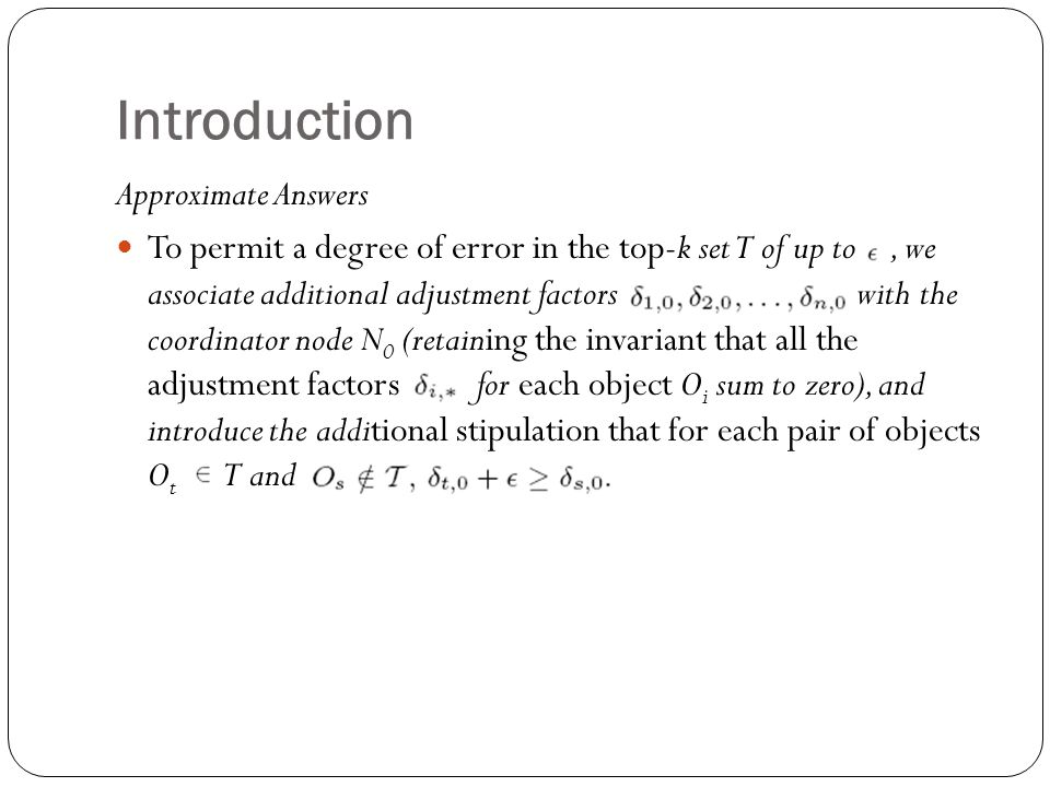Introduction Approximate Answers To permit a degree of error in the top-k set T of up to, we associate additional adjustment factors with the coordinator node N 0 (retaining the invariant that all the adjustment factors for each object O i sum to zero), and introduce the additional stipulation that for each pair of objects O t T and