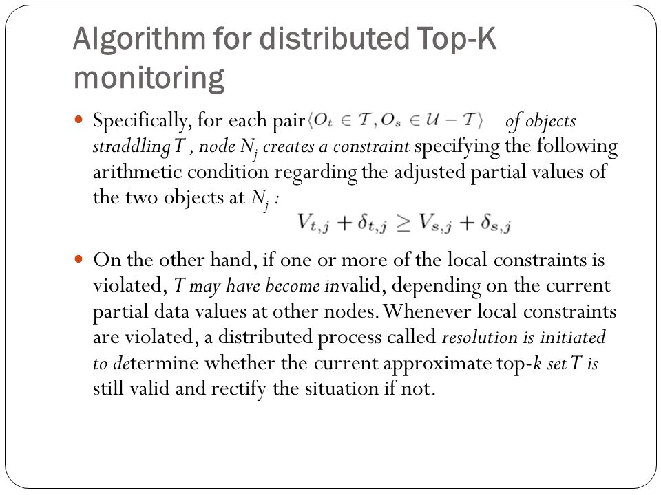 Algorithm for distributed Top-K monitoring Specifically, for each pair of objects straddling T, node N j creates a constraint specifying the following arithmetic condition regarding the adjusted partial values of the two objects at N j : On the other hand, if one or more of the local constraints is violated, T may have become invalid, depending on the current partial data values at other nodes.