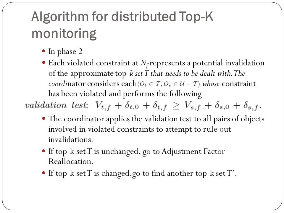 Algorithm for distributed Top-K monitoring In phase 2 Each violated constraint at N f represents a potential invalidation of the approximate top-k set T that needs to be dealt with.