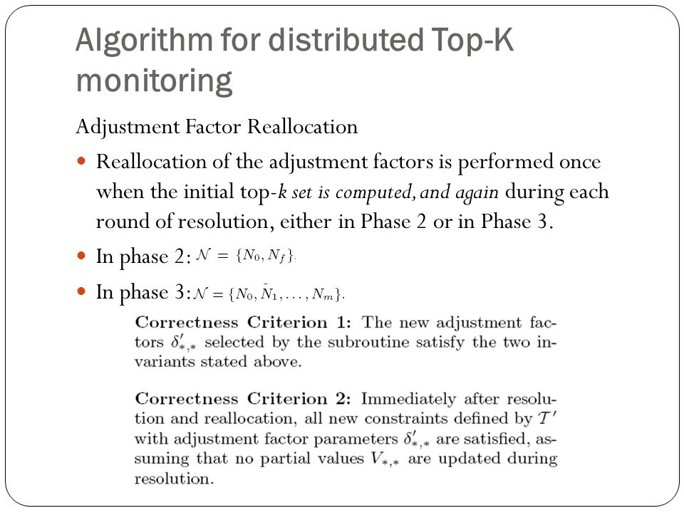 Algorithm for distributed Top-K monitoring Adjustment Factor Reallocation Reallocation of the adjustment factors is performed once when the initial top-k set is computed, and again during each round of resolution, either in Phase 2 or in Phase 3.