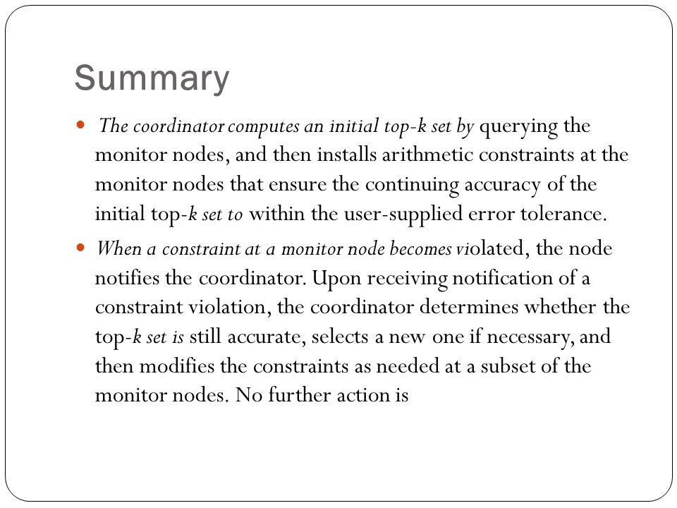 Summary The coordinator computes an initial top-k set by querying the monitor nodes, and then installs arithmetic constraints at the monitor nodes that ensure the continuing accuracy of the initial top-k set to within the user-supplied error tolerance.