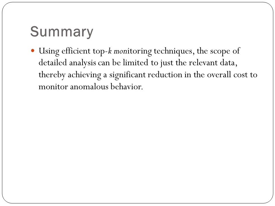 Summary Using efficient top-k monitoring techniques, the scope of detailed analysis can be limited to just the relevant data, thereby achieving a significant reduction in the overall cost to monitor anomalous behavior.