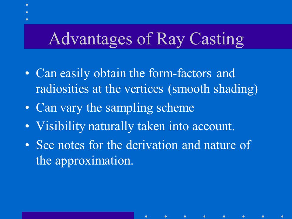 Advantages of Ray Casting Can easily obtain the form-factors and radiosities at the vertices (smooth shading) Can vary the sampling scheme Visibility naturally taken into account.