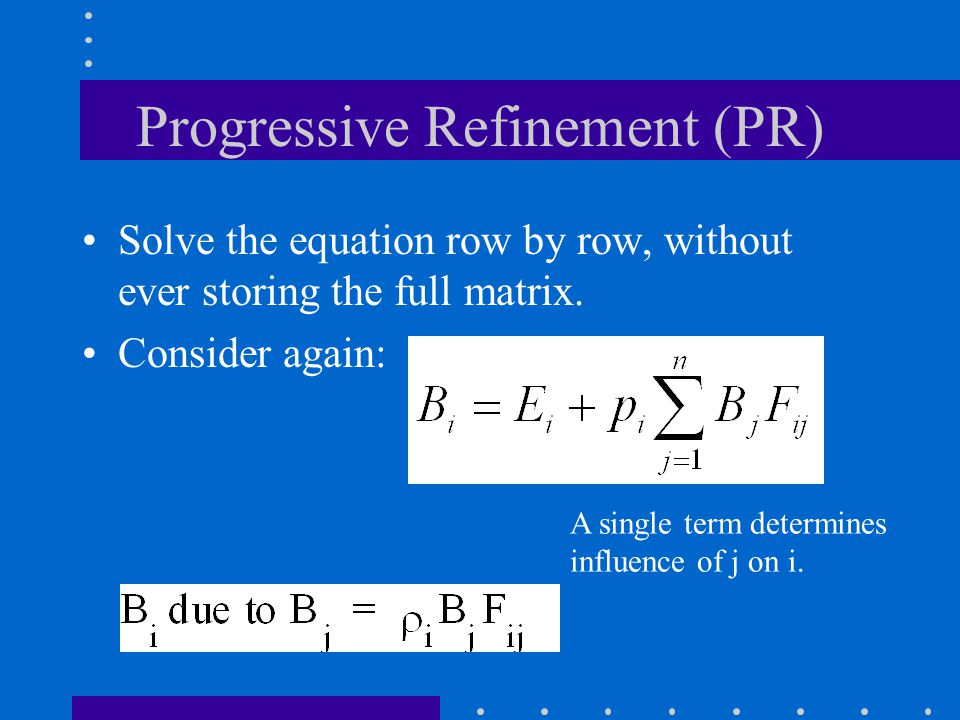Progressive Refinement (PR) Solve the equation row by row, without ever storing the full matrix.