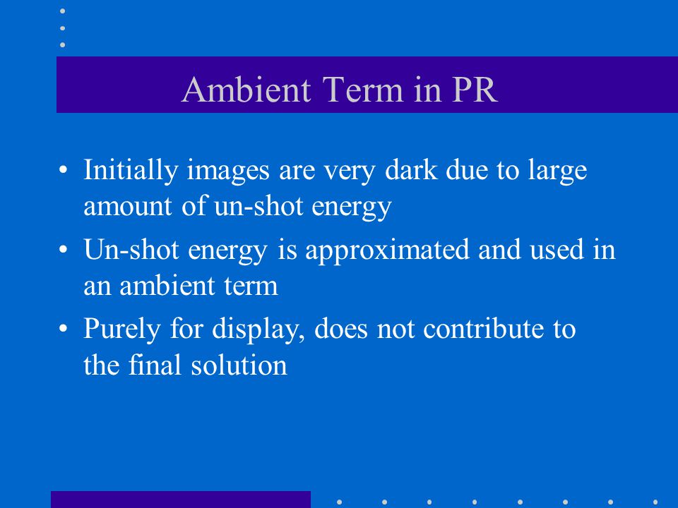 Ambient Term in PR Initially images are very dark due to large amount of un-shot energy Un-shot energy is approximated and used in an ambient term Purely for display, does not contribute to the final solution