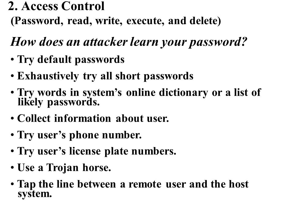 2. Access Control (Password, read, write, execute, and delete) How does an attacker learn your password? Try default passwords Exhaustively try all sh