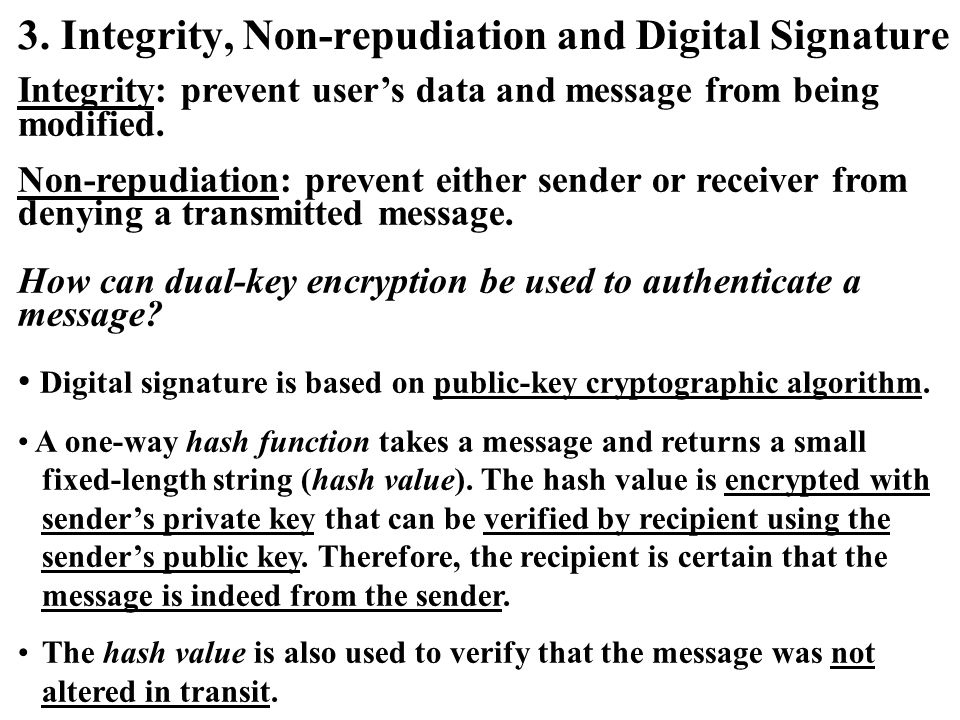 3. Integrity, Non-repudiation and Digital Signature Integrity: prevent user's data and message from being modified. Non-repudiation: prevent either se