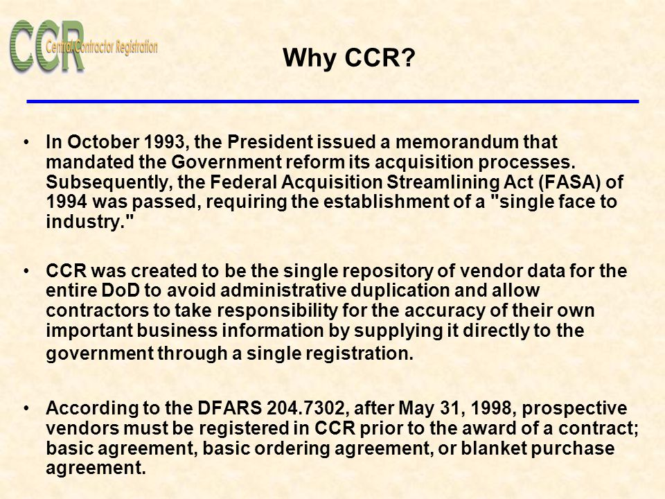 Why CCR? In October 1993, the President issued a memorandum that mandated the Government reform its acquisition processes. Subsequently, the Federal A