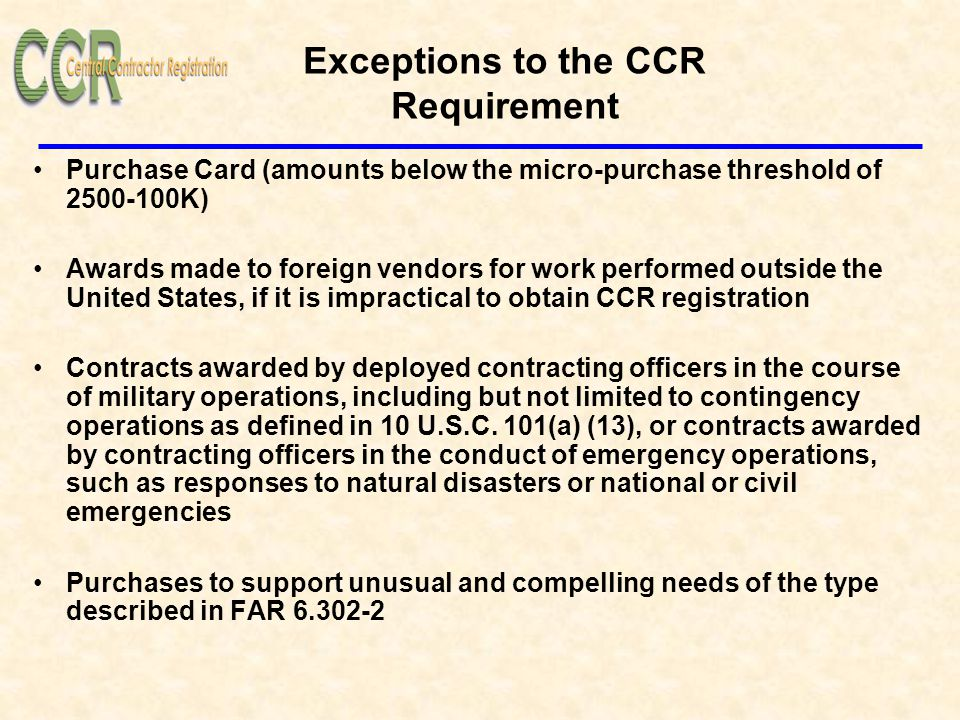 Exceptions to the CCR Requirement Purchase Card (amounts below the micro-purchase threshold of 2500-100K) Awards made to foreign vendors for work performed outside the United States, if it is impractical to obtain CCR registration Contracts awarded by deployed contracting officers in the course of military operations, including but not limited to contingency operations as defined in 10 U.S.C.
