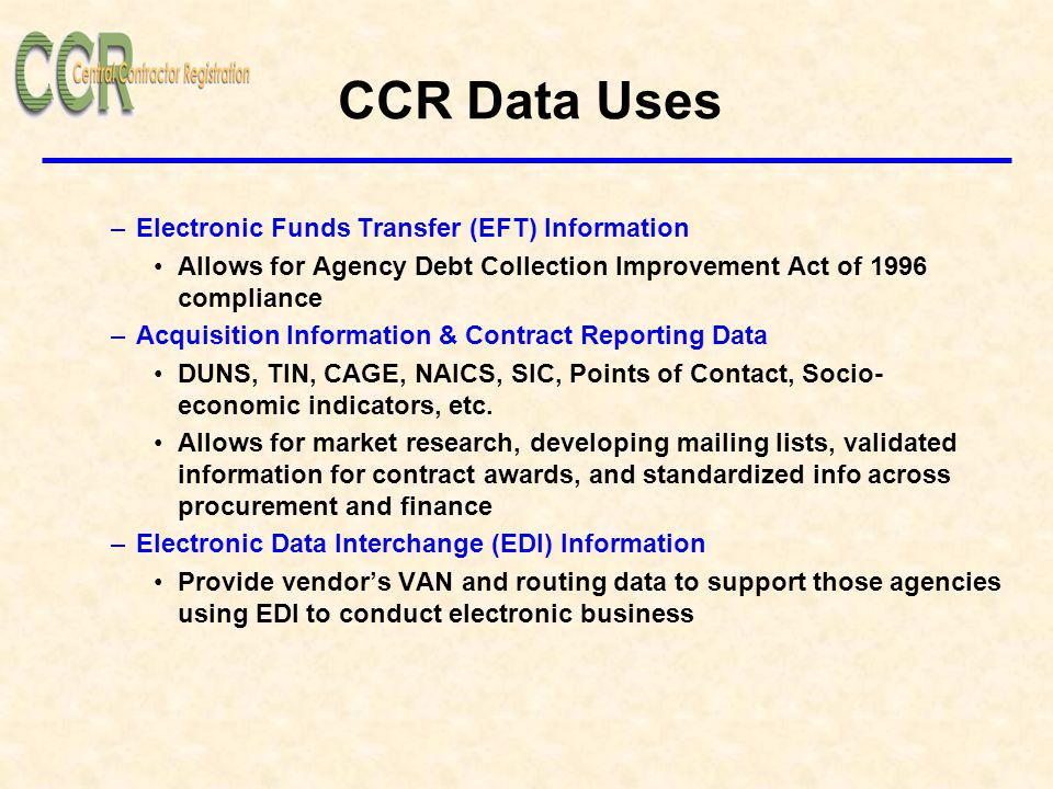 CCR Data Uses –Electronic Funds Transfer (EFT) Information Allows for Agency Debt Collection Improvement Act of 1996 compliance –Acquisition Information & Contract Reporting Data DUNS, TIN, CAGE, NAICS, SIC, Points of Contact, Socio- economic indicators, etc.