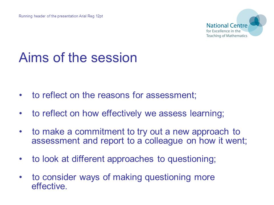 Aims of the session to reflect on the reasons for assessment; to reflect on how effectively we assess learning; to make a commitment to try out a new approach to assessment and report to a colleague on how it went; to look at different approaches to questioning; to consider ways of making questioning more effective.
