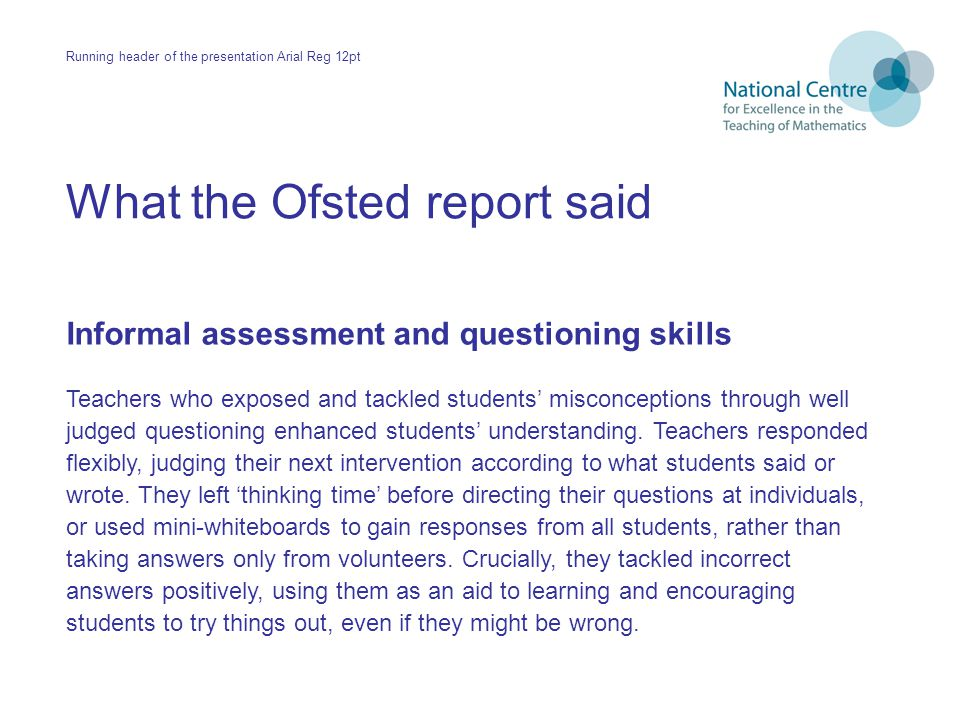 What the Ofsted report said Informal assessment and questioning skills Teachers who exposed and tackled students' misconceptions through well judged questioning enhanced students' understanding.