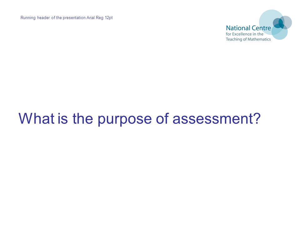 What is the purpose of assessment? Running header of the presentation Arial Reg 12pt