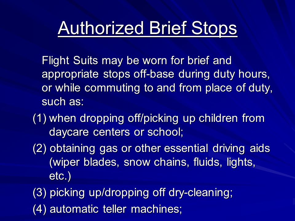 Authorized Brief Stops Flight Suits may be worn for brief and appropriate stops off-base during duty hours, or while commuting to and from place of duty, such as: Flight Suits may be worn for brief and appropriate stops off-base during duty hours, or while commuting to and from place of duty, such as: (1)when dropping off/picking up children from daycare centers or school; (2) obtaining gas or other essential driving aids (wiper blades, snow chains, fluids, lights, etc.) (3) picking up/dropping off dry-cleaning; (4) automatic teller machines;