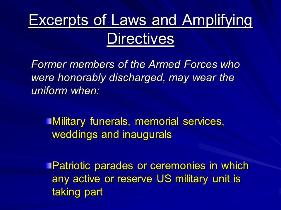 Excerpts of Laws and Amplifying Directives Former members of the Armed Forces who were honorably discharged, may wear the uniform when: Military funerals, memorial services, weddings and inaugurals Patriotic parades or ceremonies in which any active or reserve US military unit is taking part