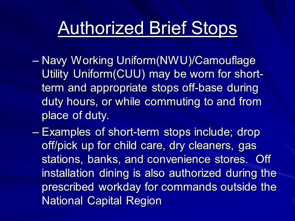 Authorized Brief Stops –Navy Working Uniform(NWU)/Camouflage Utility Uniform(CUU) may be worn for short- term and appropriate stops off-base during duty hours, or while commuting to and from place of duty.