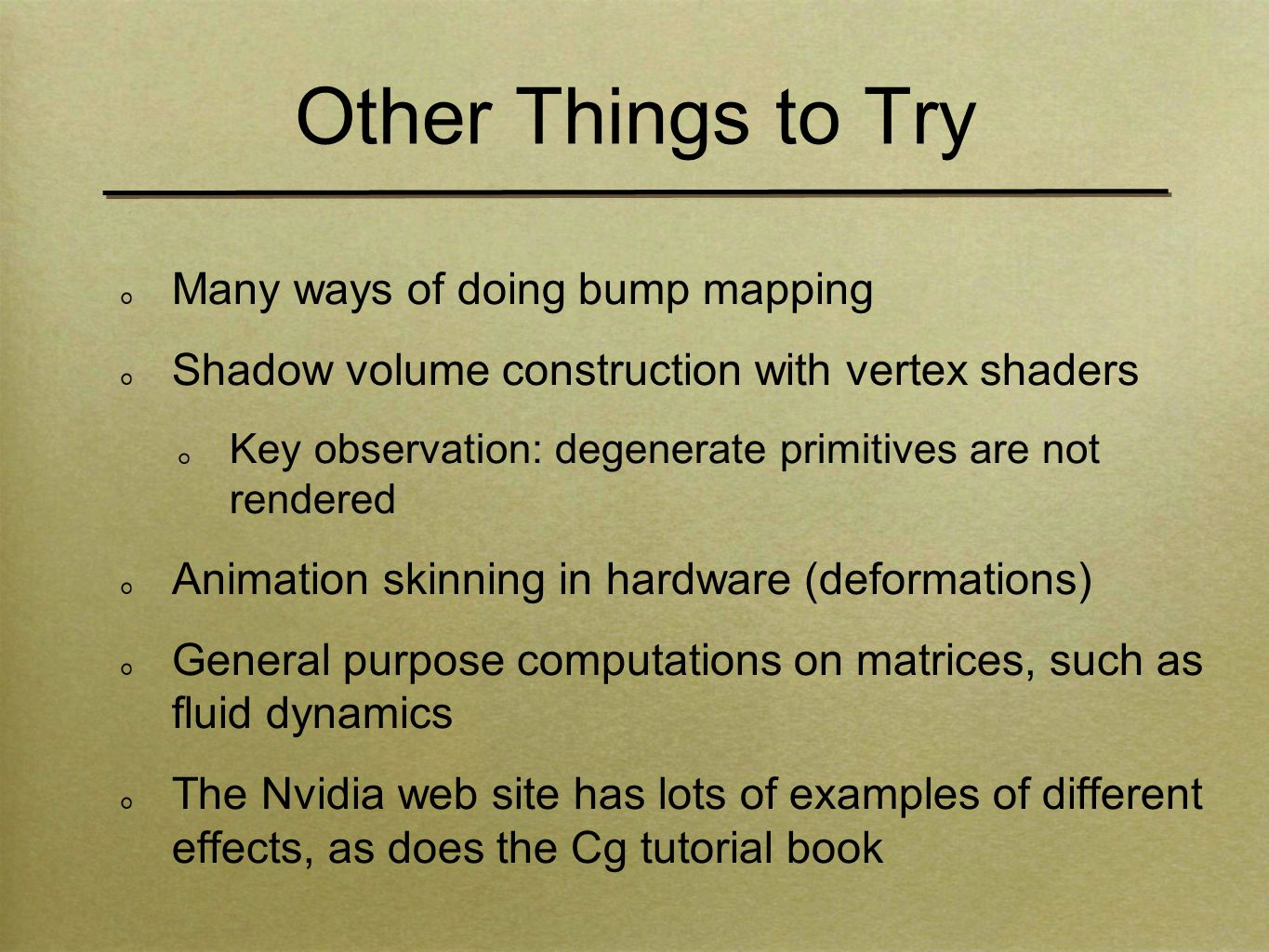 Other Things to Try Many ways of doing bump mapping Shadow volume construction with vertex shaders Key observation: degenerate primitives are not rendered Animation skinning in hardware (deformations) General purpose computations on matrices, such as fluid dynamics The Nvidia web site has lots of examples of different effects, as does the Cg tutorial book