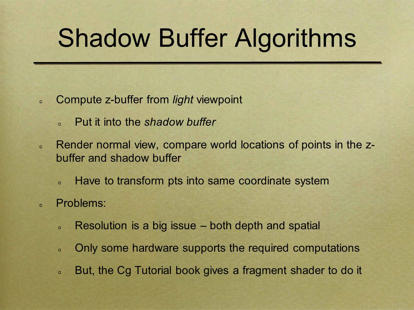 Shadow Buffer Algorithms Compute z-buffer from light viewpoint Put it into the shadow buffer Render normal view, compare world locations of points in the z- buffer and shadow buffer Have to transform pts into same coordinate system Problems: Resolution is a big issue – both depth and spatial Only some hardware supports the required computations But, the Cg Tutorial book gives a fragment shader to do it
