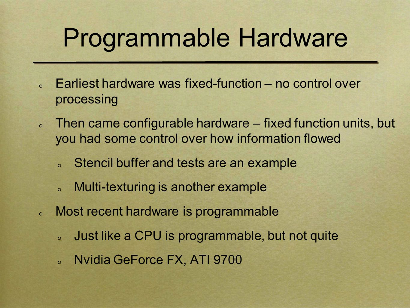 Programmable Hardware Earliest hardware was fixed-function – no control over processing Then came configurable hardware – fixed function units, but you had some control over how information flowed Stencil buffer and tests are an example Multi-texturing is another example Most recent hardware is programmable Just like a CPU is programmable, but not quite Nvidia GeForce FX, ATI 9700