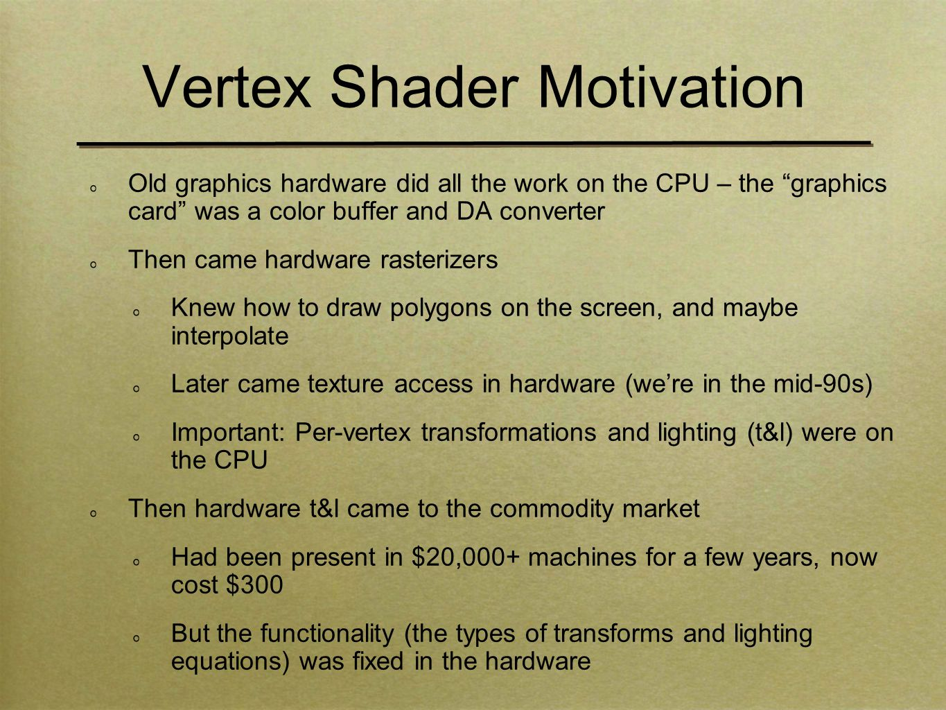 Vertex Shader Motivation Old graphics hardware did all the work on the CPU – the graphics card was a color buffer and DA converter Then came hardware rasterizers Knew how to draw polygons on the screen, and maybe interpolate Later came texture access in hardware (we're in the mid-90s) Important: Per-vertex transformations and lighting (t&l) were on the CPU Then hardware t&l came to the commodity market Had been present in $20,000+ machines for a few years, now cost $300 But the functionality (the types of transforms and lighting equations) was fixed in the hardware