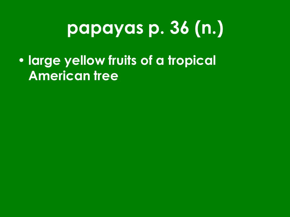 papayas p. 36 (n.) large yellow fruits of a tropical American tree