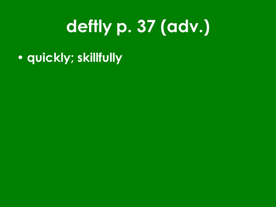 deftly p. 37 (adv.) quickly; skillfully