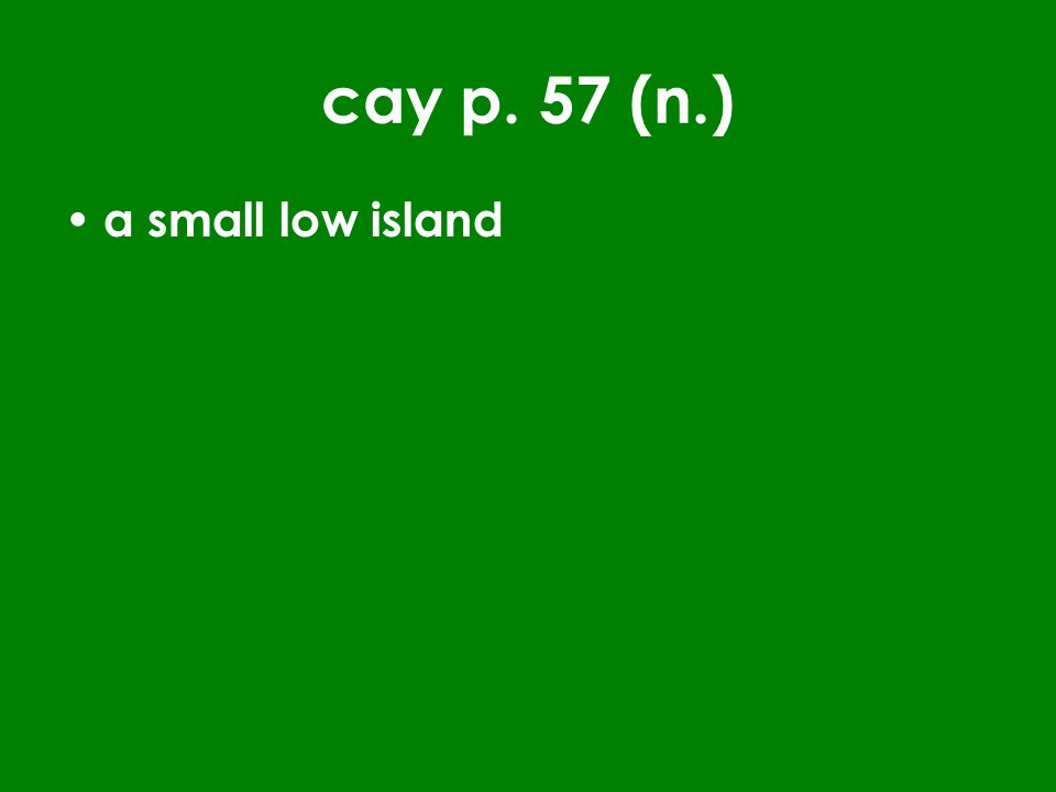 cay p. 57 (n.) a small low island