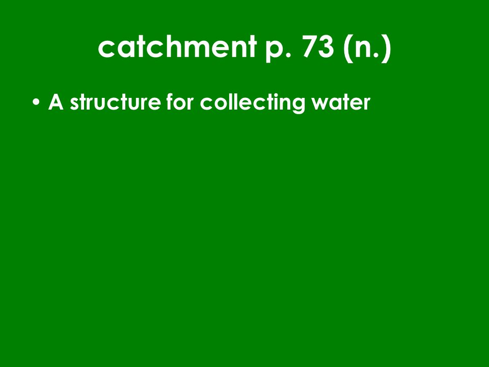 catchment p. 73 (n.) A structure for collecting water
