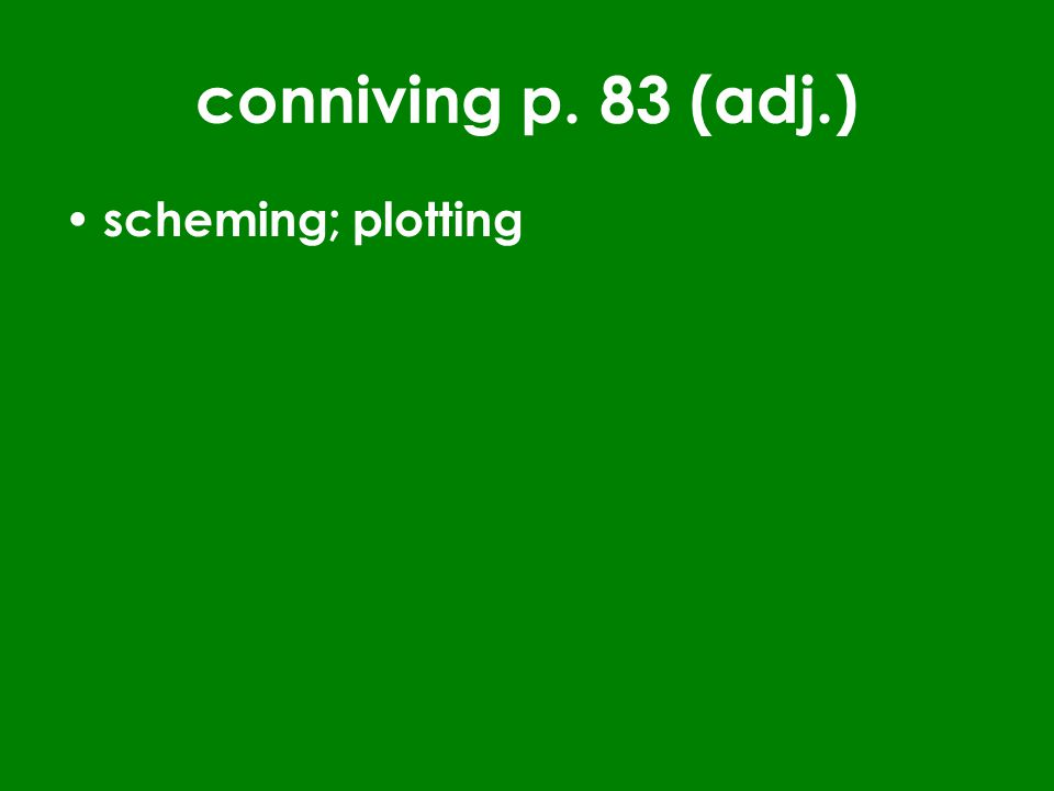 conniving p. 83 (adj.) scheming; plotting