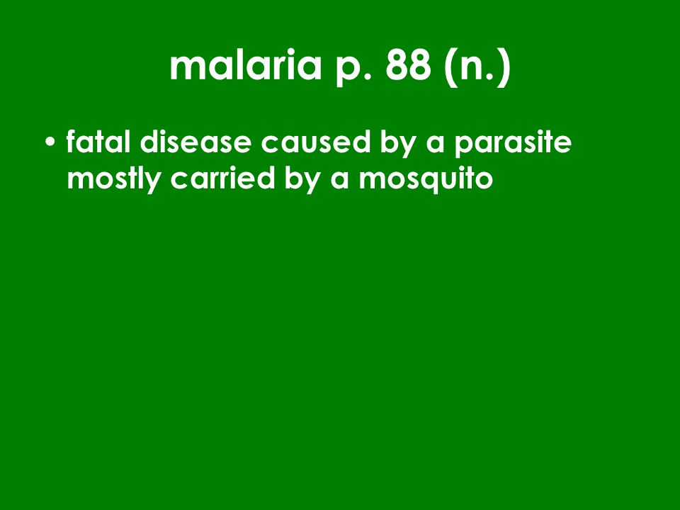 malaria p. 88 (n.) fatal disease caused by a parasite mostly carried by a mosquito