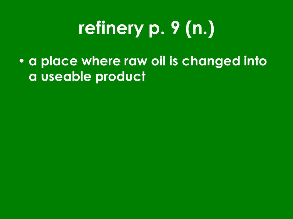 refinery p. 9 (n.) a place where raw oil is changed into a useable product
