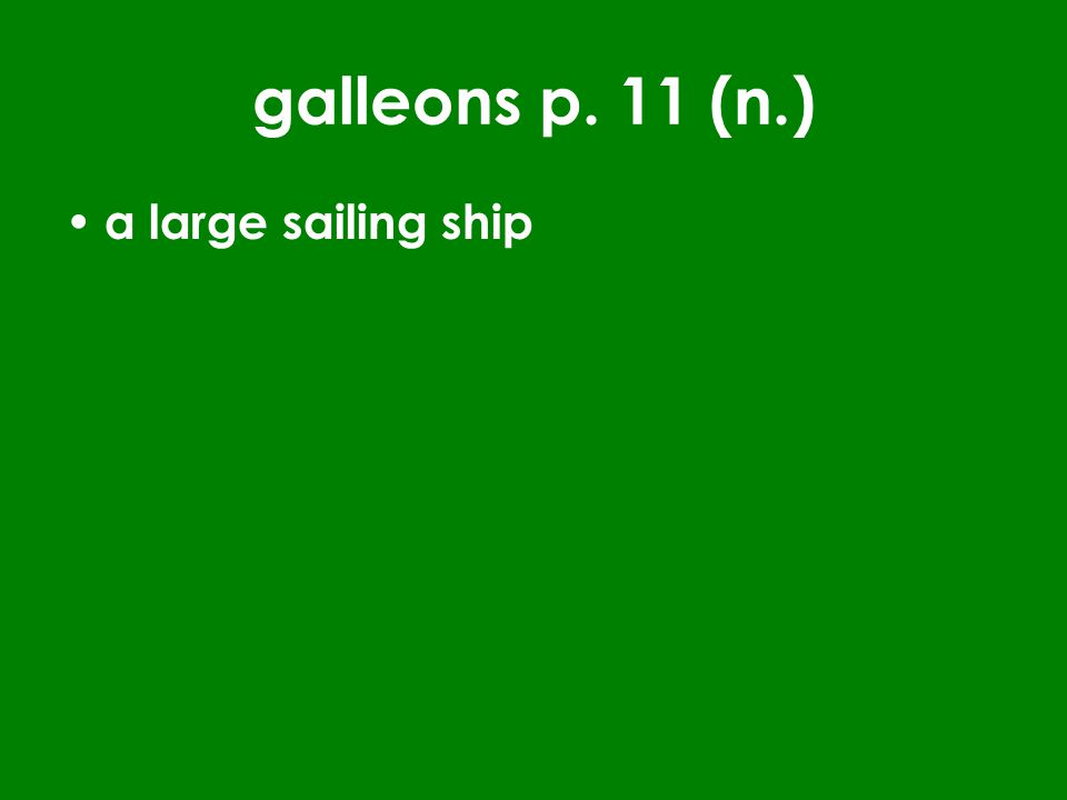 galleons p. 11 (n.) a large sailing ship