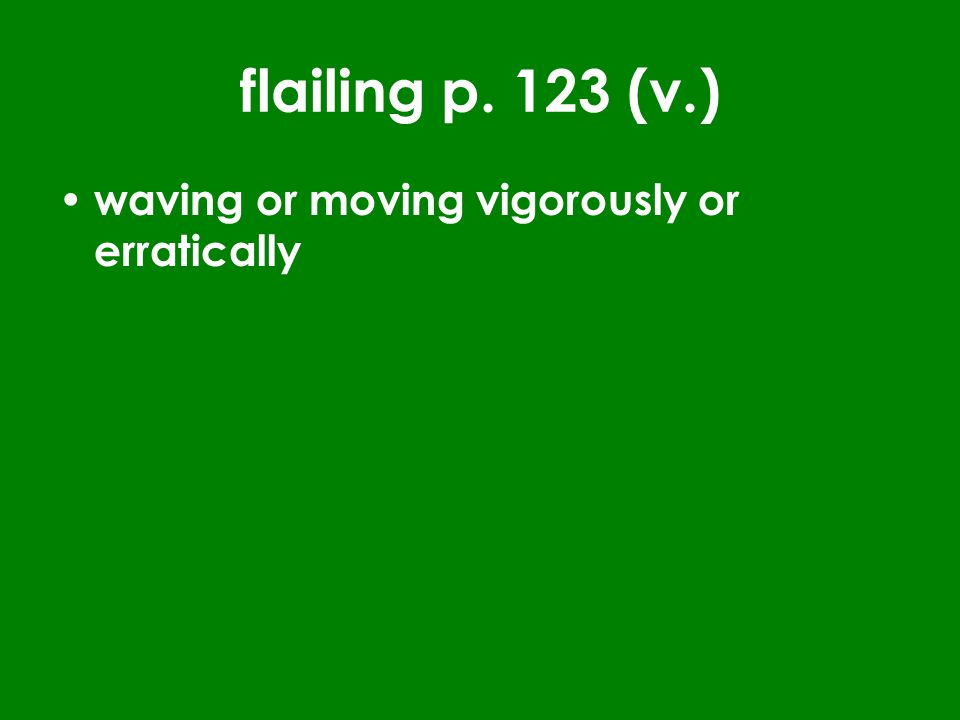 flailing p. 123 (v.) waving or moving vigorously or erratically