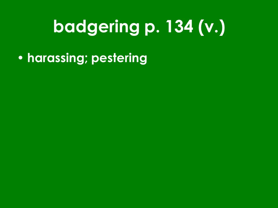 badgering p. 134 (v.) harassing; pestering