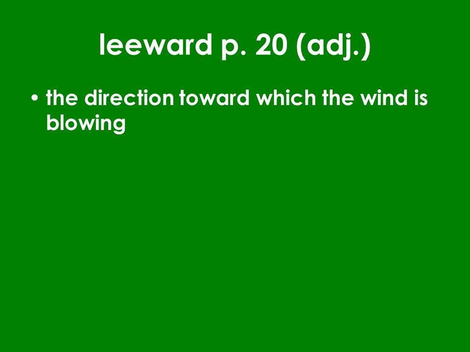 leeward p. 20 (adj.) the direction toward which the wind is blowing