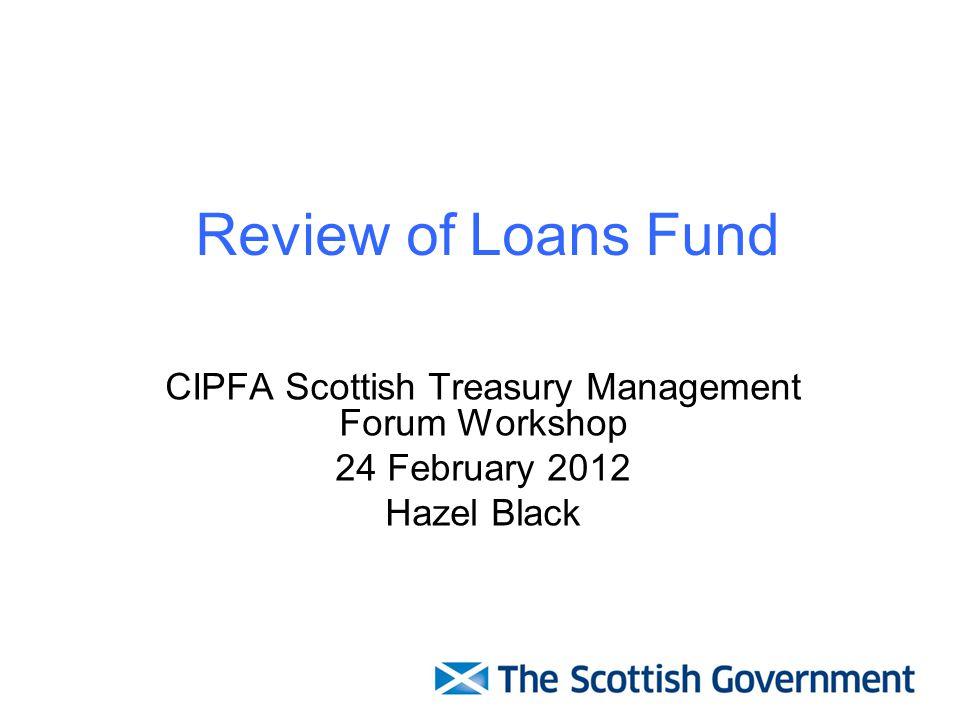Review of Loans Fund CIPFA Scottish Treasury Management Forum Workshop 24 February 2012 Hazel Black