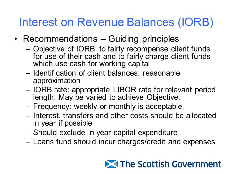 Interest on Revenue Balances (IORB) Recommendations – Guiding principles –Objective of IORB: to fairly recompense client funds for use of their cash and to fairly charge client funds which use cash for working capital –Identification of client balances: reasonable approximation –IORB rate: appropriate LIBOR rate for relevant period length.